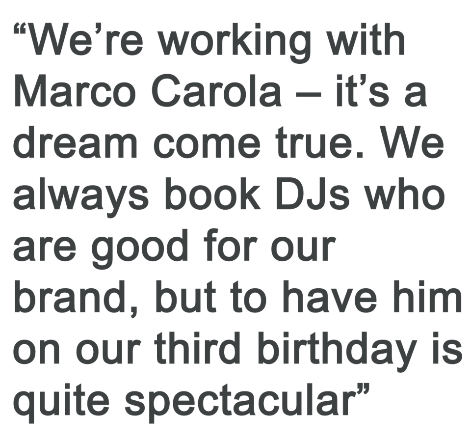 We're working with Marco Carola - it's a dream come true. We always bok DJs who are good for our brand, but to have him on our third birthday is quite spectacular.